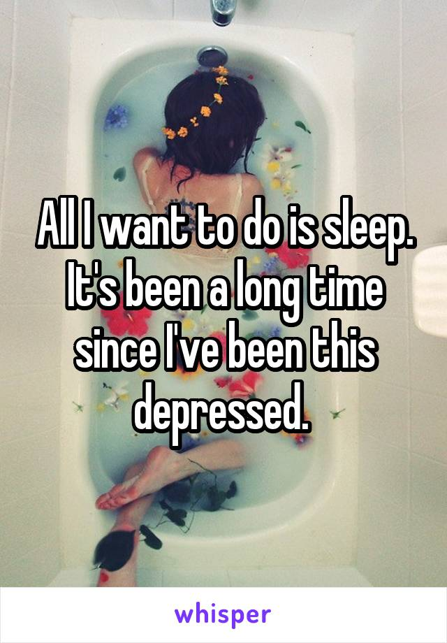 All I want to do is sleep. It's been a long time since I've been this depressed.