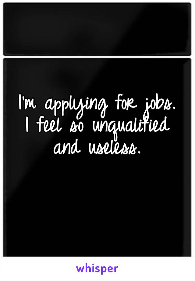 I'm applying for jobs.  I feel so unqualified and useless.