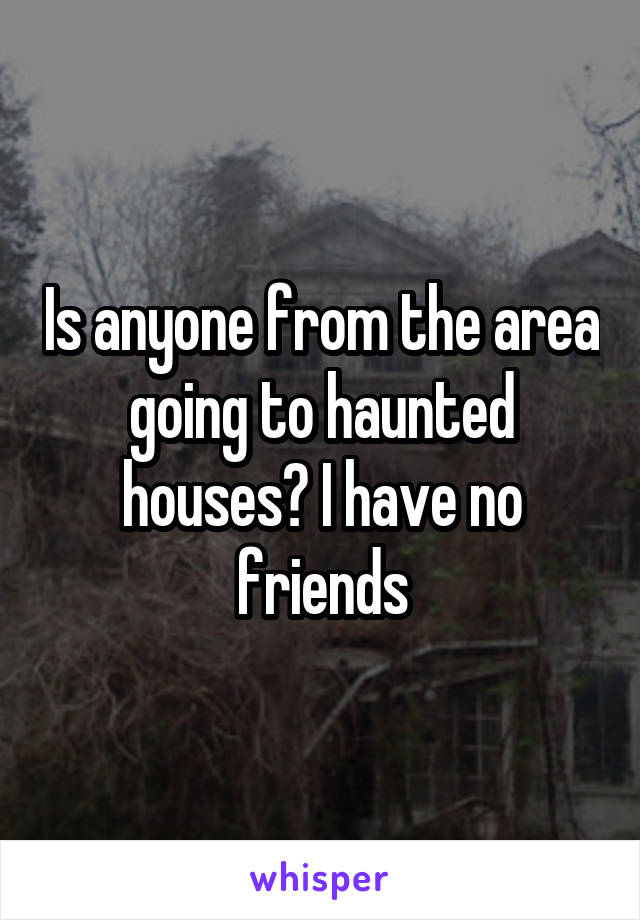 Is anyone from the area going to haunted houses? I have no friends