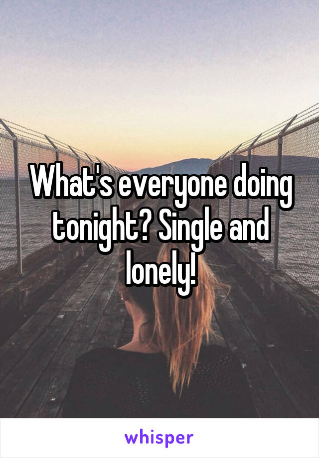 What's everyone doing tonight? Single and lonely!