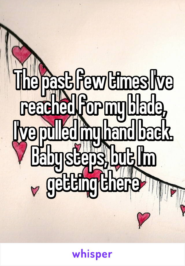 The past few times I've reached for my blade, I've pulled my hand back. Baby steps, but I'm getting there
