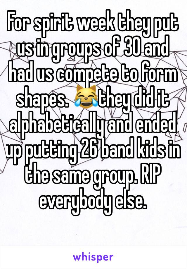 For spirit week they put us in groups of 30 and had us compete to form shapes. 😹they did it alphabetically and ended up putting 26 band kids in the same group. RIP everybody else.