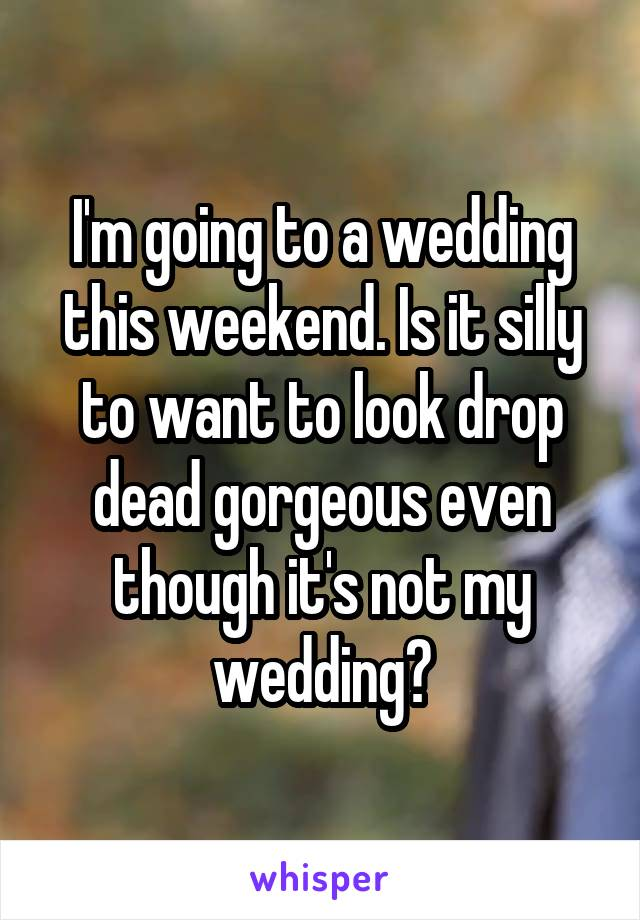 I'm going to a wedding this weekend. Is it silly to want to look drop dead gorgeous even though it's not my wedding?