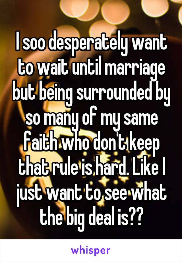 I soo desperately want to wait until marriage but being surrounded by so many of my same faith who don't keep that rule is hard. Like I just want to see what the big deal is??