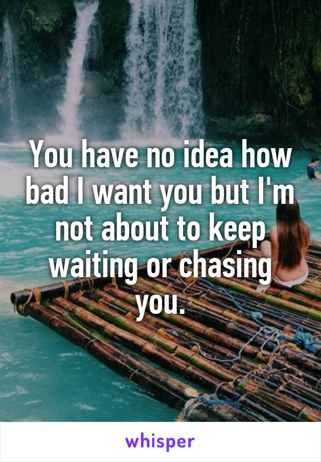 You have no idea how bad I want you but I'm not about to keep waiting or chasing you.