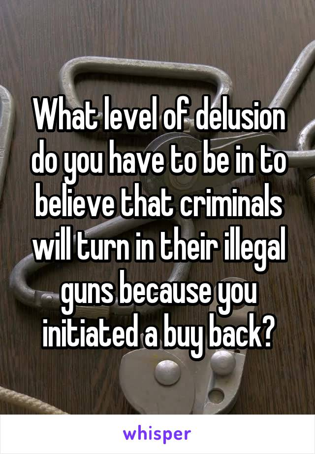 What level of delusion do you have to be in to believe that criminals will turn in their illegal guns because you initiated a buy back?