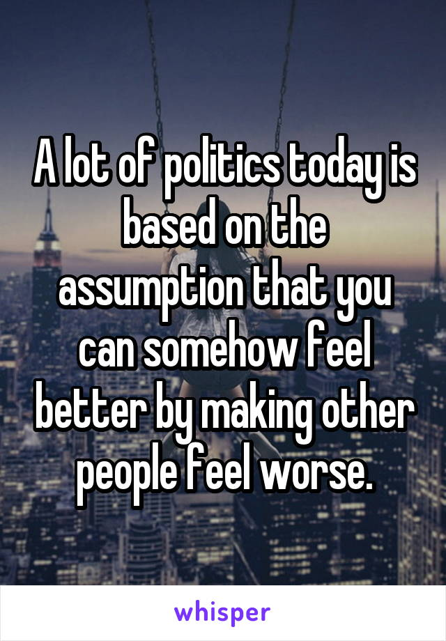 A lot of politics today is based on the assumption that you can somehow feel better by making other people feel worse.