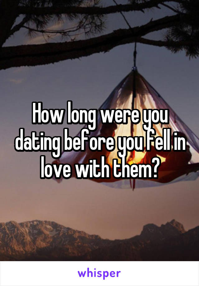 How long were you dating before you fell in love with them?