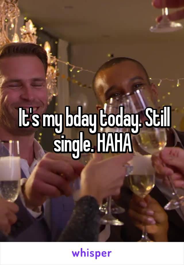 It's my bday today. Still single. HAHA