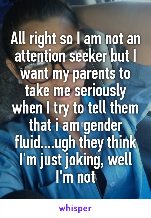 All right so I am not an attention seeker but I want my parents to take me seriously when I try to tell them that i am gender fluid....ugh they think I'm just joking, well I'm not