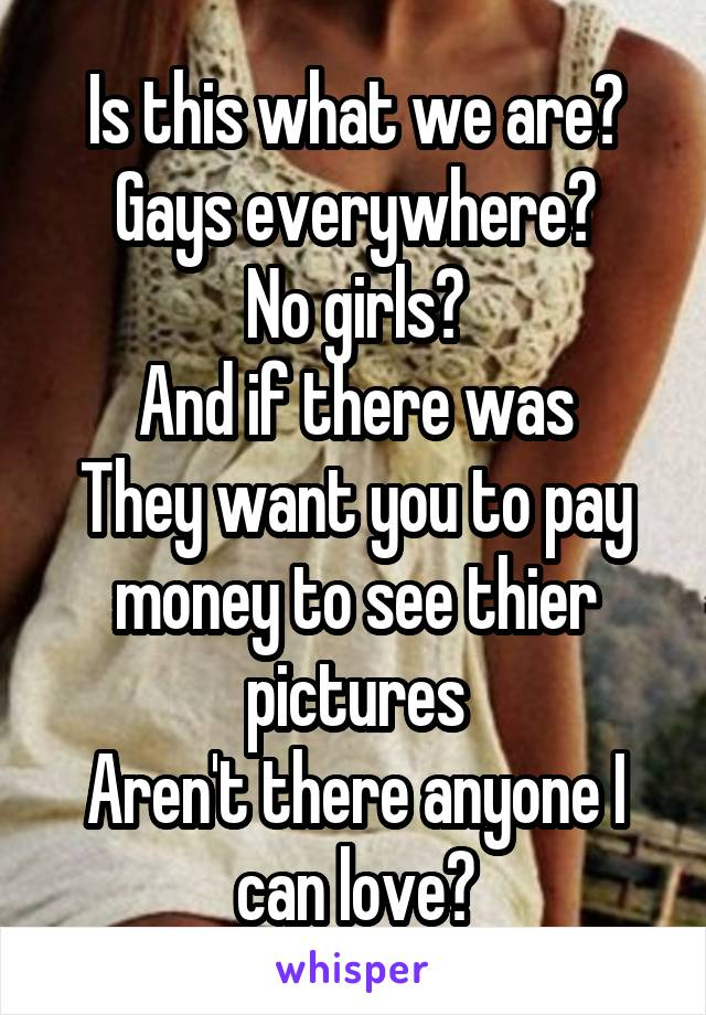 Is this what we are? Gays everywhere? No girls? And if there was They want you to pay money to see thier pictures Aren't there anyone I can love?