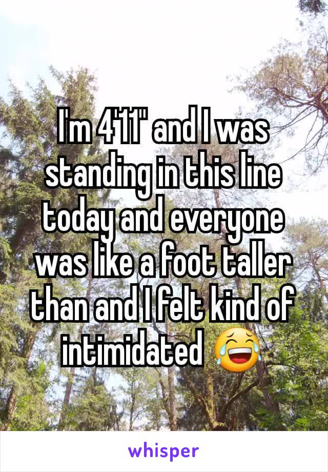 """I'm 4'11"""" and I was standing in this line today and everyone was like a foot taller than and I felt kind of intimidated 😂"""