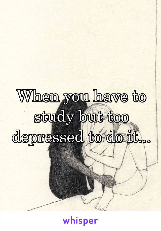 When you have to study but too depressed to do it...