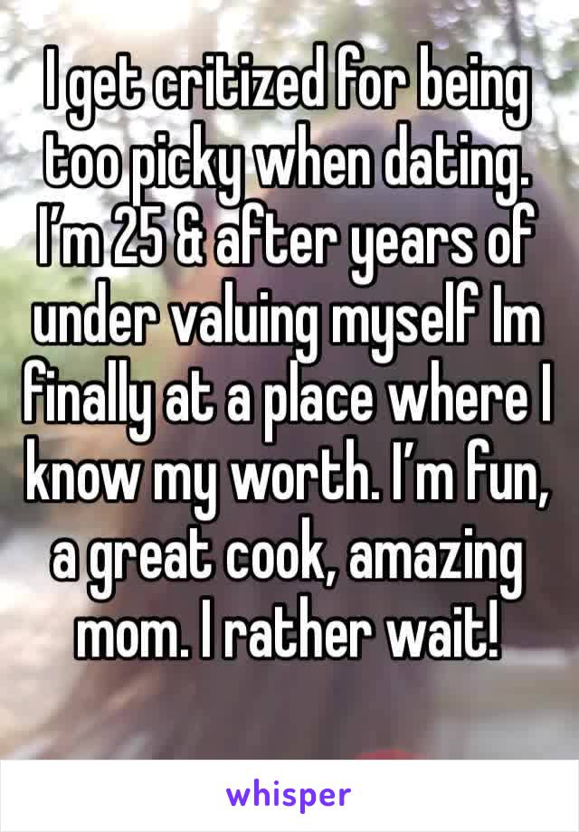 I get critized for being too picky when dating. I'm 25 & after years of under valuing myself Im finally at a place where I know my worth. I'm fun, a great cook, amazing mom. I rather wait!