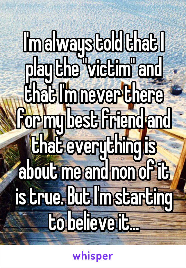 "I'm always told that I play the ""victim"" and that I'm never there for my best friend and that everything is about me and non of it is true. But I'm starting to believe it..."