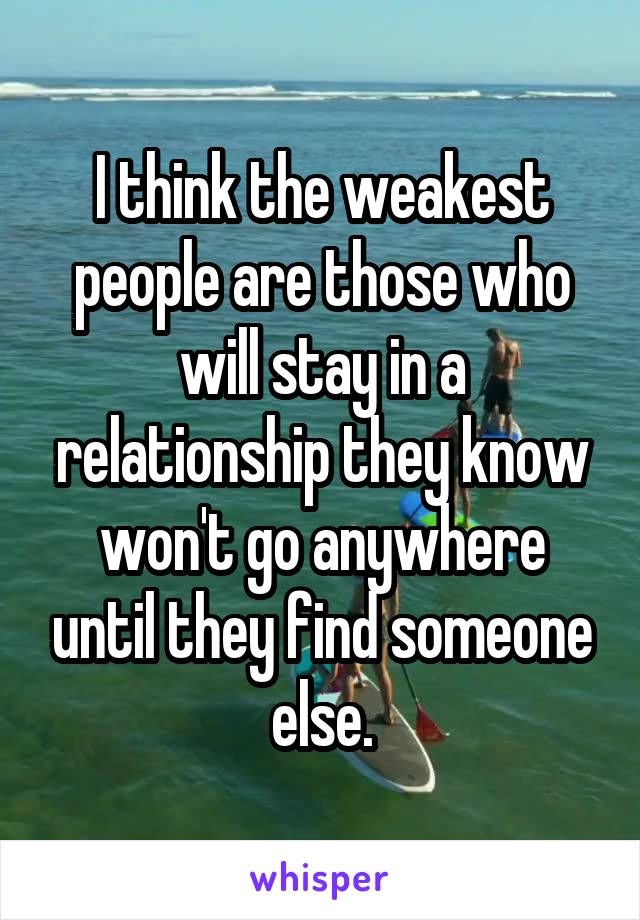 I think the weakest people are those who will stay in a relationship they know won't go anywhere until they find someone else.