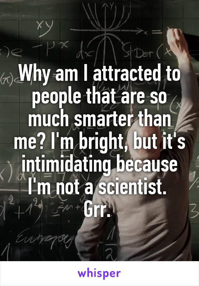 Why am I attracted to people that are so much smarter than me? I'm bright, but it's intimidating because I'm not a scientist.  Grr.
