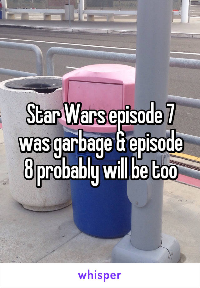 Star Wars episode 7 was garbage & episode 8 probably will be too