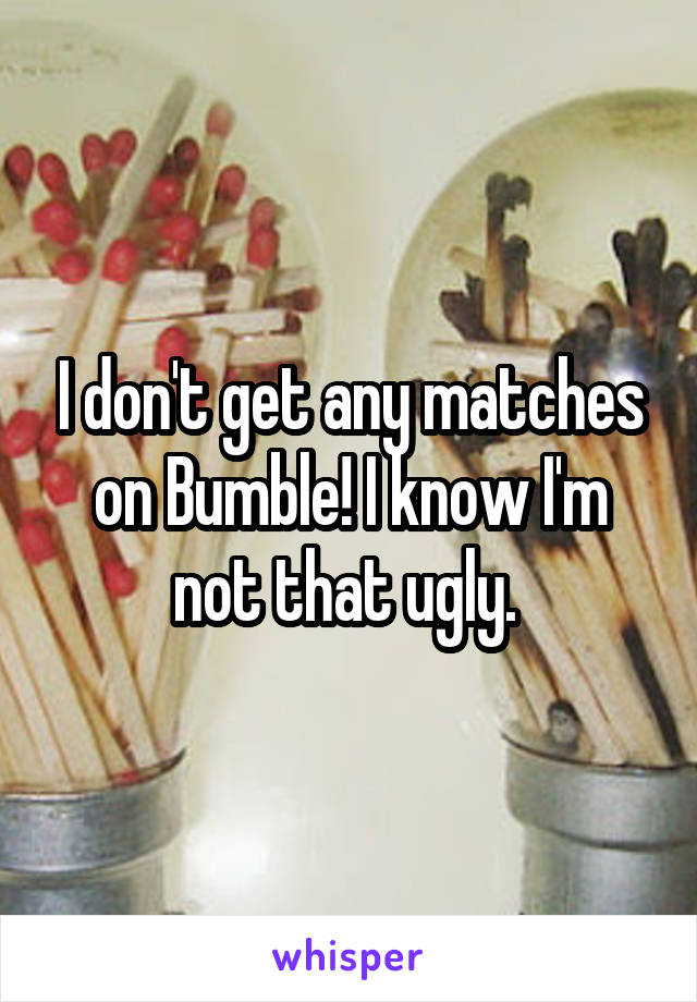 I don't get any matches on Bumble! I know I'm not that ugly.