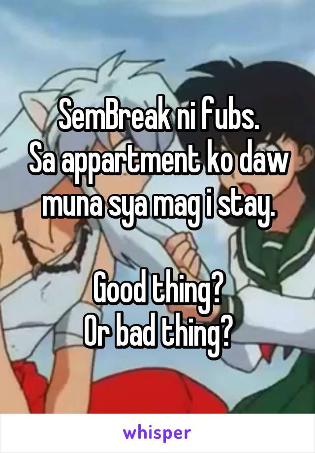 SemBreak ni fubs. Sa appartment ko daw muna sya mag i stay.  Good thing? Or bad thing?