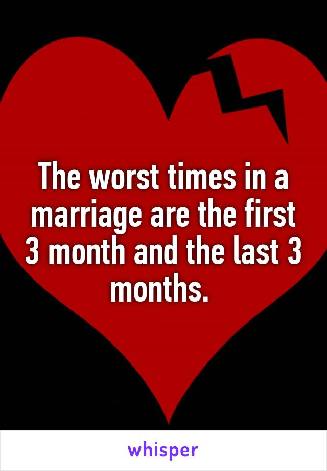 The worst times in a marriage are the first 3 month and the last 3 months.