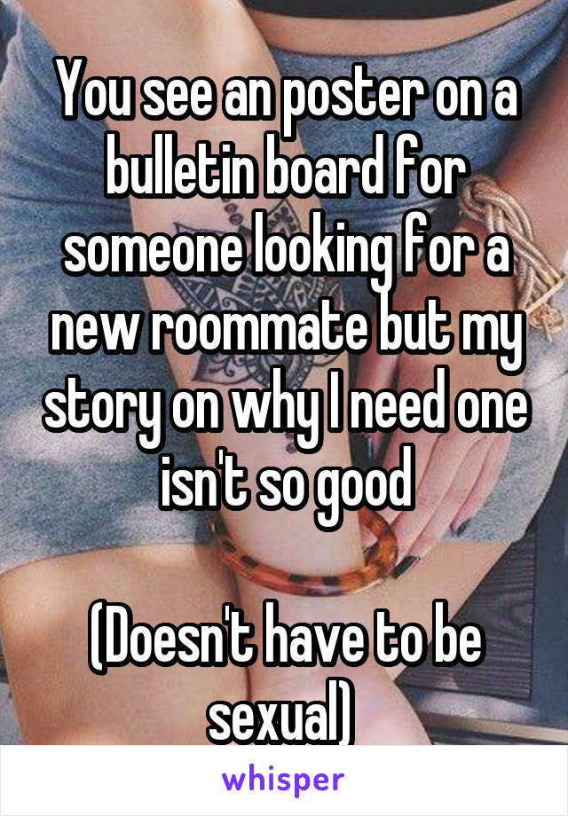 You see an poster on a bulletin board for someone looking for a new roommate but my story on why I need one isn't so good  (Doesn't have to be sexual)