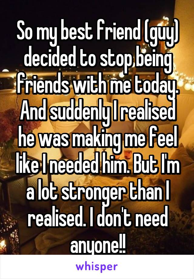 So my best friend (guy) decided to stop being friends with me today. And suddenly I realised he was making me feel like I needed him. But I'm a lot stronger than I realised. I don't need anyone!!