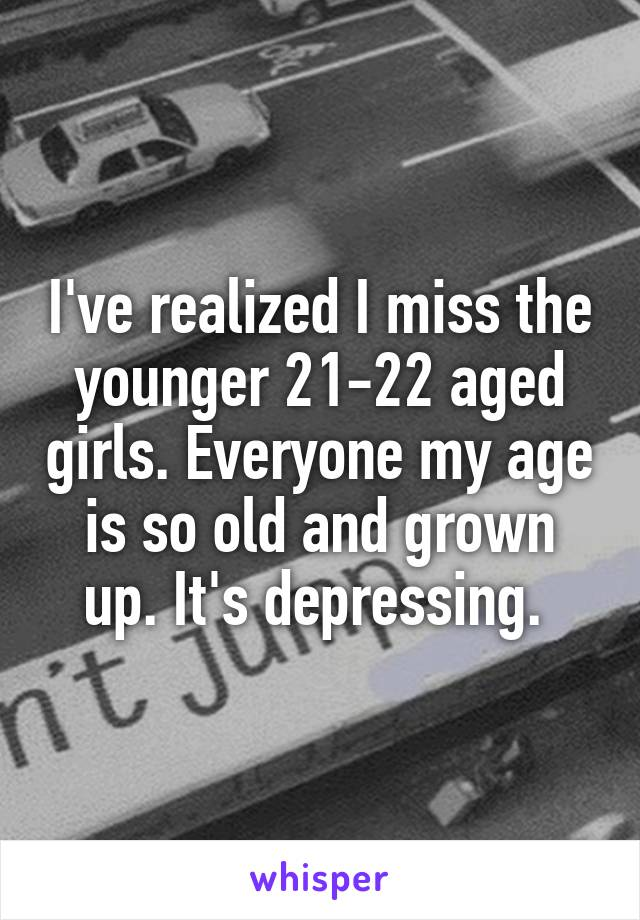 I've realized I miss the younger 21-22 aged girls. Everyone my age is so old and grown up. It's depressing.