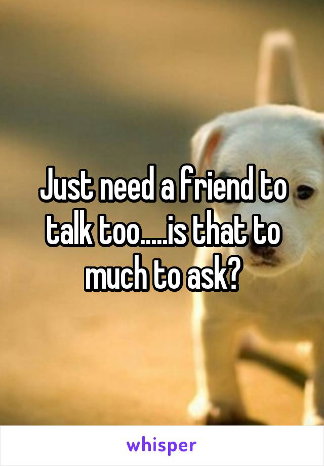 Just need a friend to talk too.....is that to much to ask?