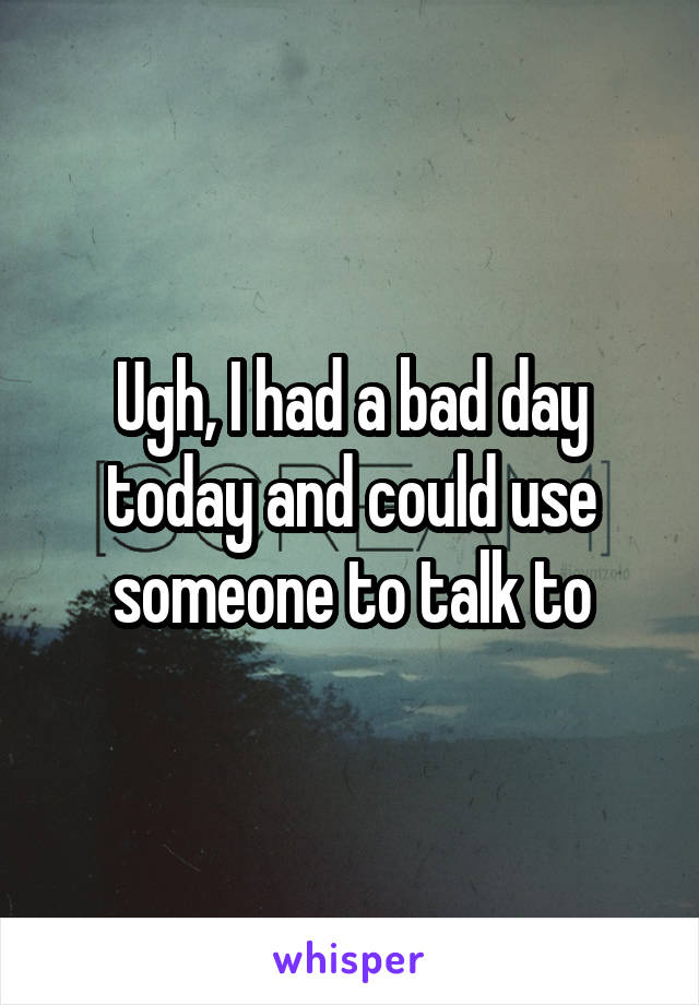 Ugh, I had a bad day today and could use someone to talk to