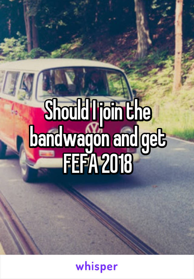 Should I join the bandwagon and get FEFA 2018