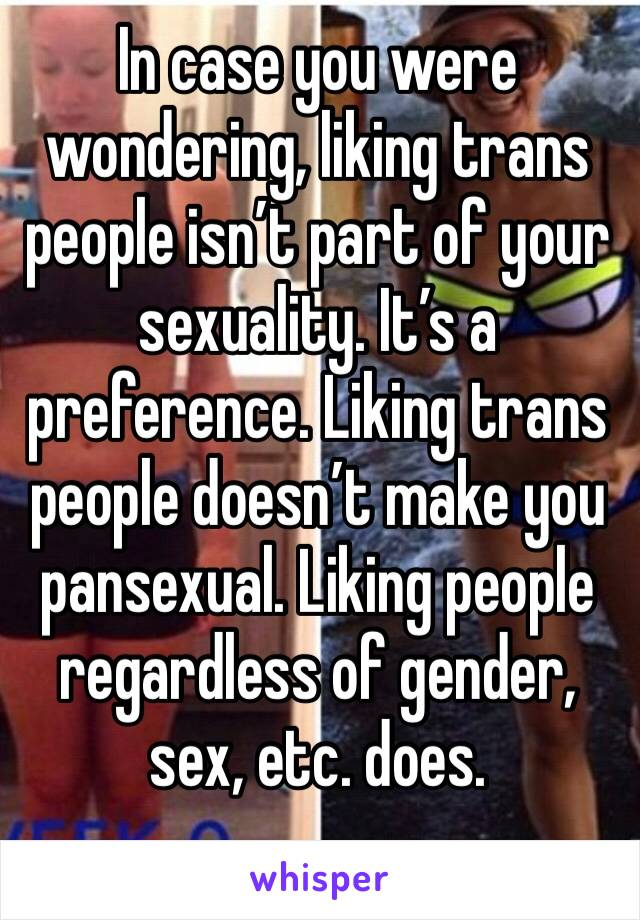 In case you were wondering, liking trans people isn't part of your sexuality. It's a preference. Liking trans people doesn't make you pansexual. Liking people regardless of gender, sex, etc. does.