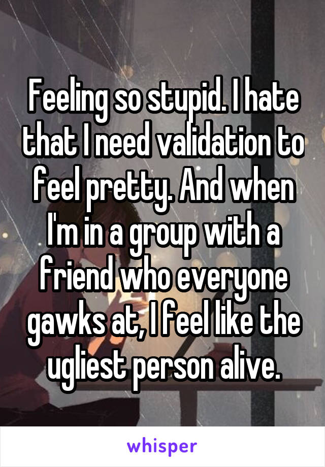 Feeling so stupid. I hate that I need validation to feel pretty. And when I'm in a group with a friend who everyone gawks at, I feel like the ugliest person alive.