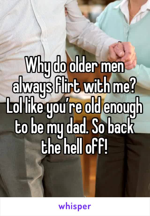 Why do older men always flirt with me? Lol like you're old enough to be my dad. So back the hell off!