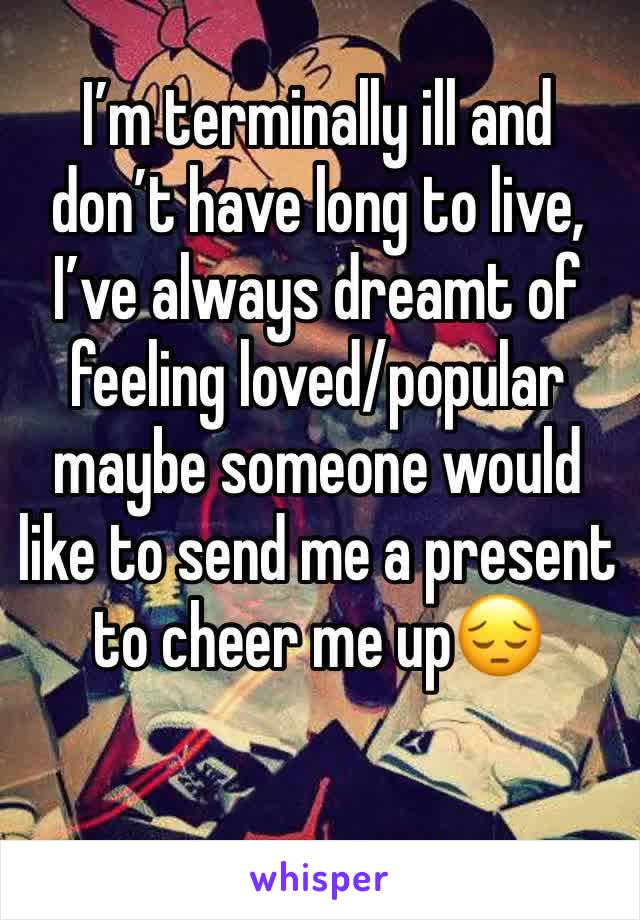 I'm terminally ill and don't have long to live, I've always dreamt of feeling loved/popular maybe someone would like to send me a present to cheer me up😔