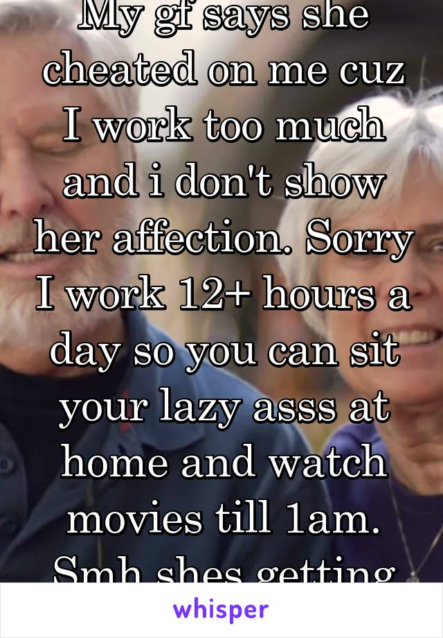 My gf says she cheated on me cuz I work too much and i don't show her affection. Sorry I work 12+ hours a day so you can sit your lazy asss at home and watch movies till 1am. Smh shes getting the boot