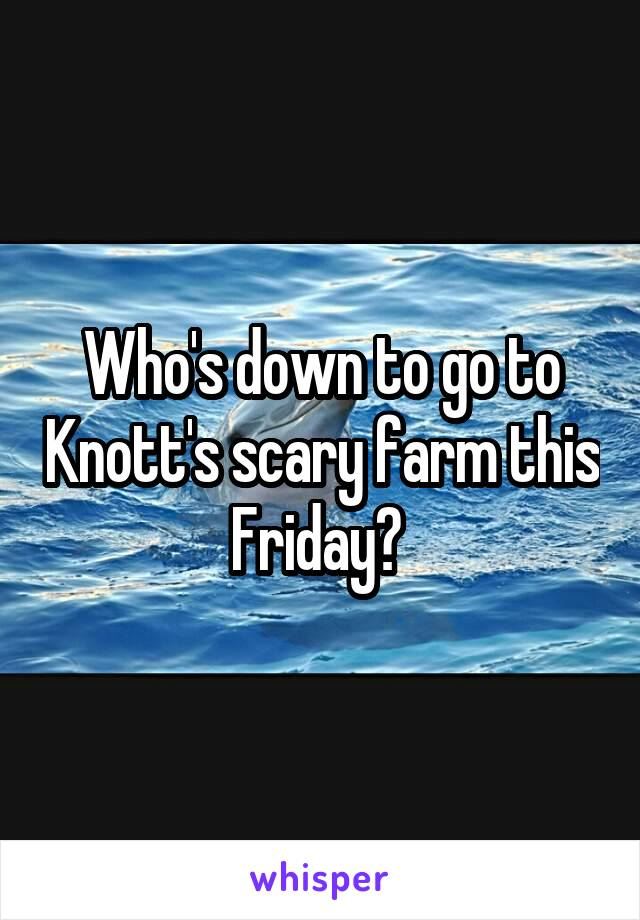 Who's down to go to Knott's scary farm this Friday?