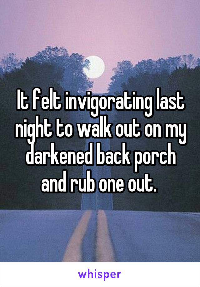 It felt invigorating last night to walk out on my darkened back porch and rub one out.