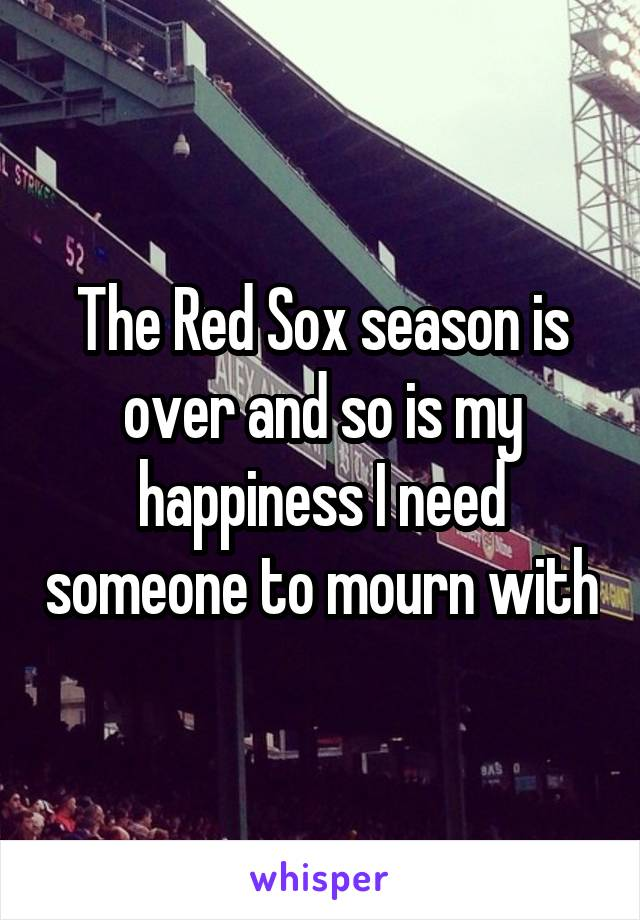 The Red Sox season is over and so is my happiness I need someone to mourn with