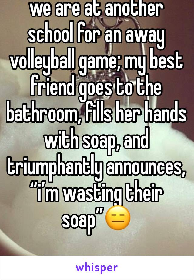 "we are at another school for an away volleyball game; my best friend goes to the bathroom, fills her hands with soap, and triumphantly announces, ""i'm wasting their soap""😑"