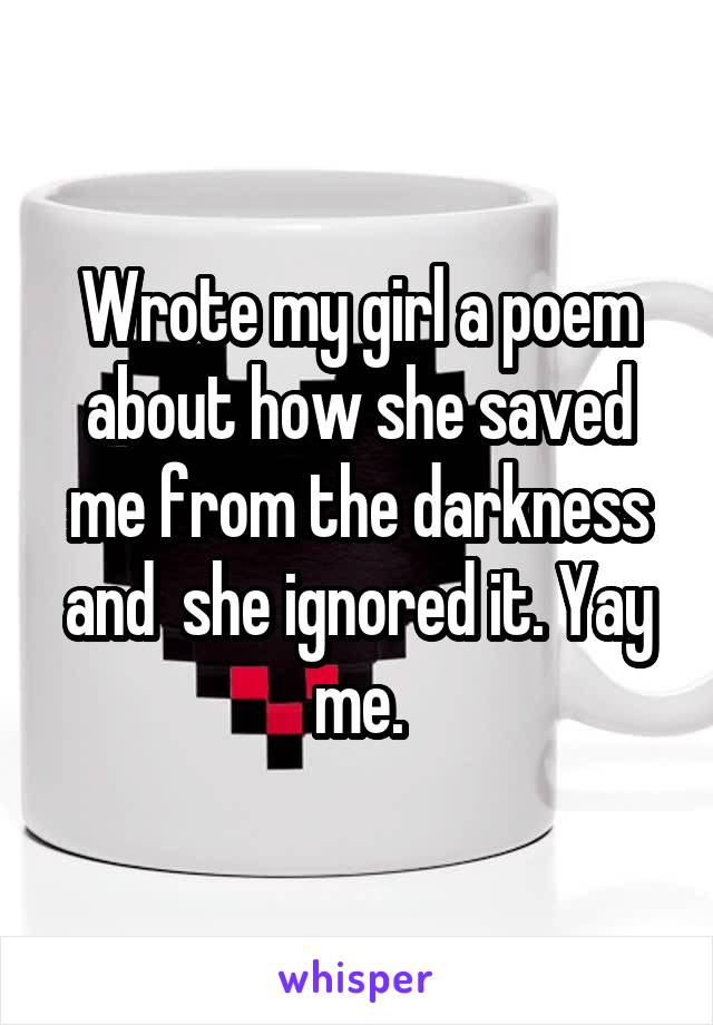 Wrote my girl a poem about how she saved me from the darkness and  she ignored it. Yay me.