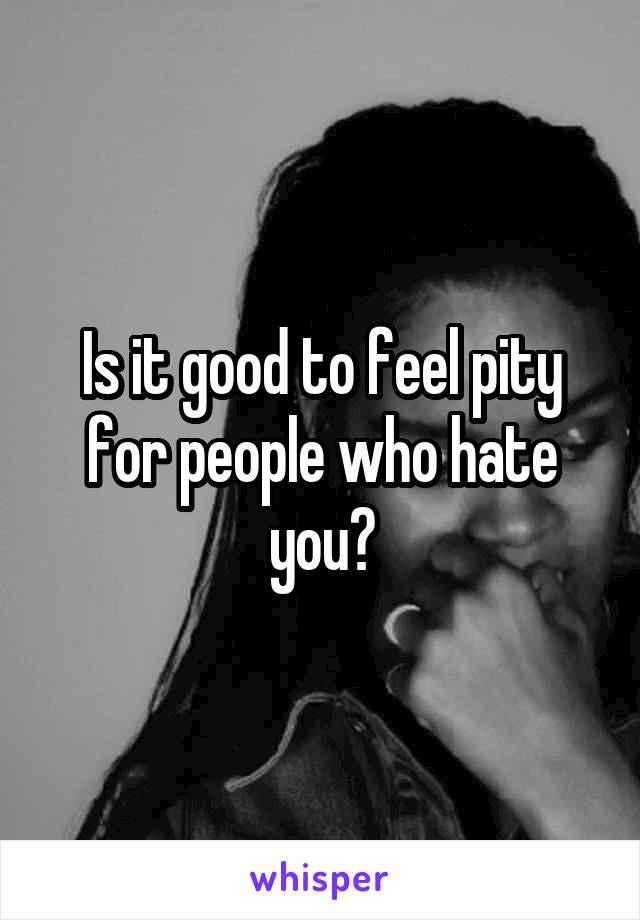 Is it good to feel pity for people who hate you?