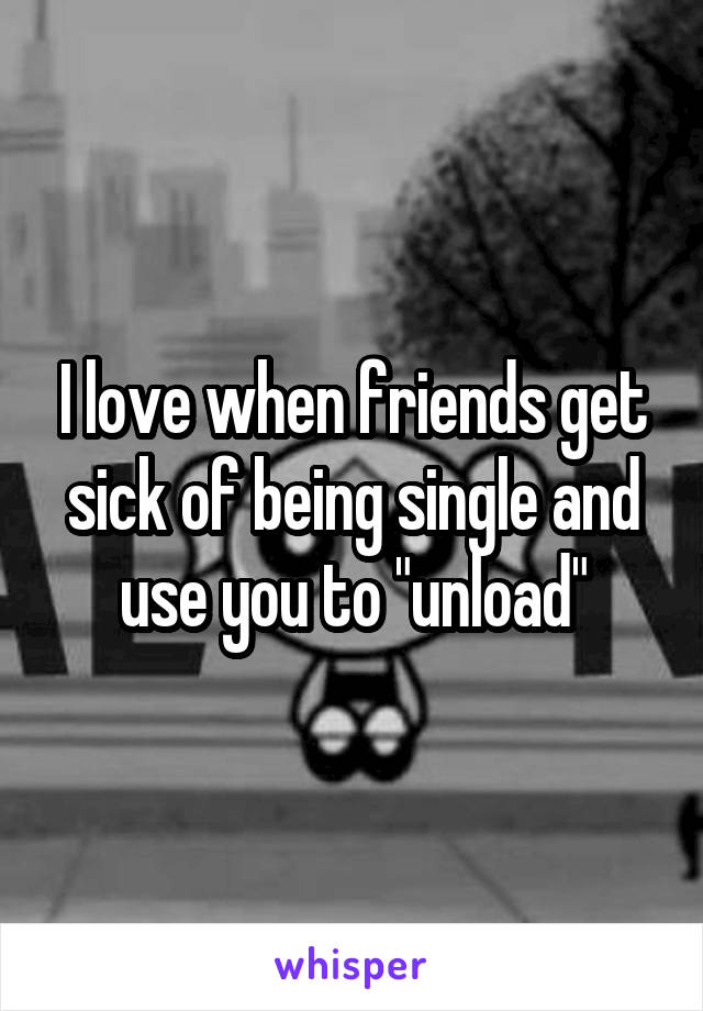 """I love when friends get sick of being single and use you to """"unload"""""""