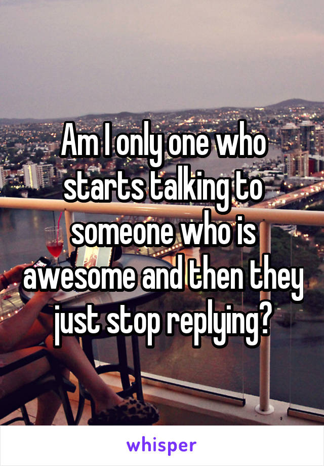 Am I only one who starts talking to someone who is awesome and then they just stop replying?