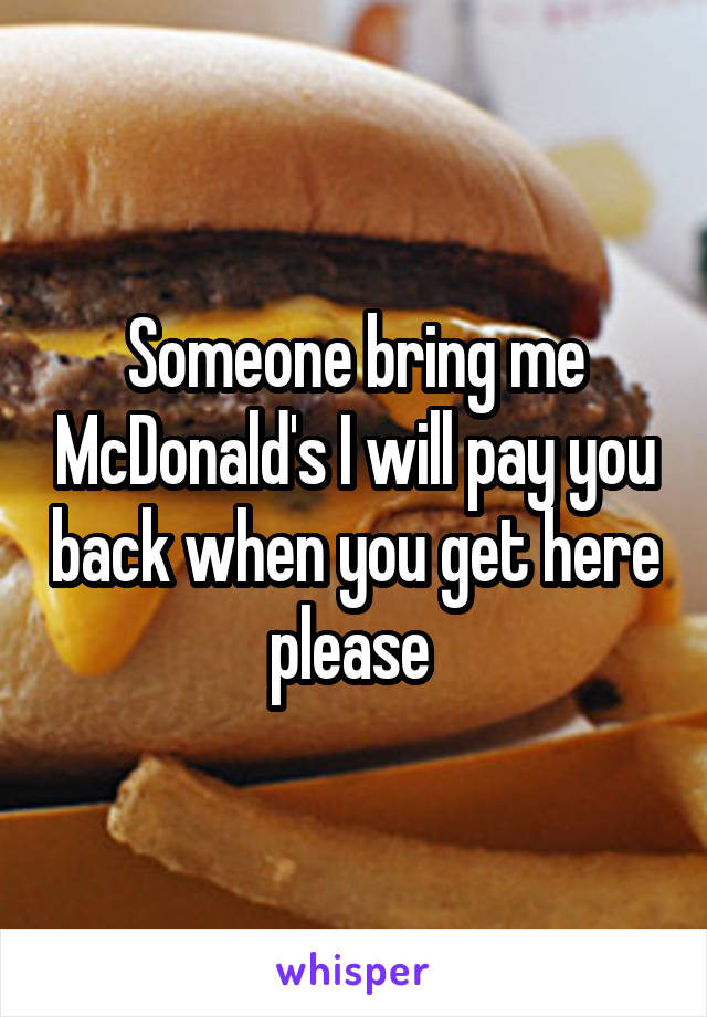 Someone bring me McDonald's I will pay you back when you get here please