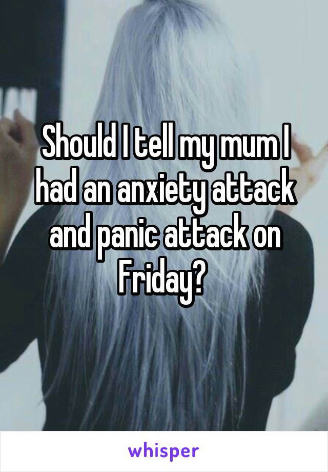 Should I tell my mum I had an anxiety attack and panic attack on Friday?