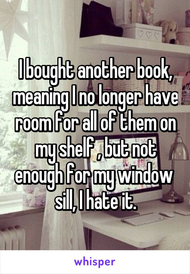 I bought another book, meaning I no longer have room for all of them on my shelf , but not enough for my window  sill, I hate it.