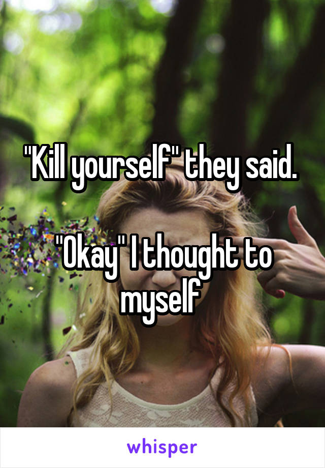 """Kill yourself"" they said.   ""Okay"" I thought to myself"