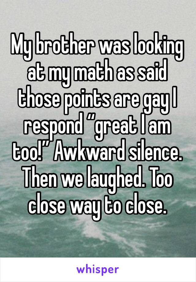 """My brother was looking at my math as said those points are gay I respond """"great I am too!"""" Awkward silence. Then we laughed. Too close way to close."""