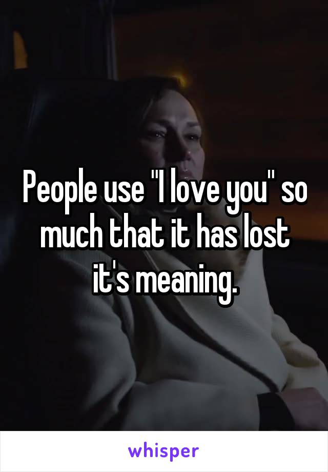 """People use """"I love you"""" so much that it has lost it's meaning."""